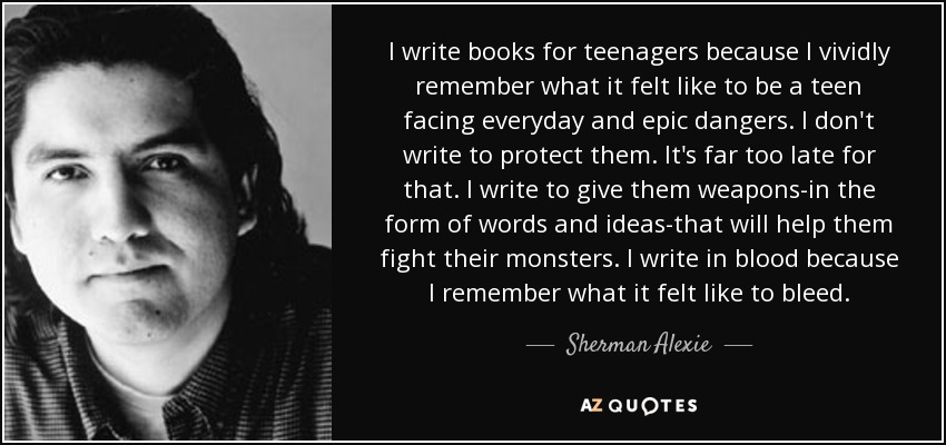 I write books for teenagers because I vividly remember what it felt like to be a teen facing everyday and epic dangers. I don't write to protect them. It's far too late for that. I write to give them weapons-in the form of words and ideas-that will help them fight their monsters. I write in blood because I remember what it felt like to bleed. - Sherman Alexie