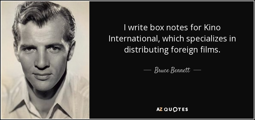 I write box notes for Kino International, which specializes in distributing foreign films. - Bruce Bennett