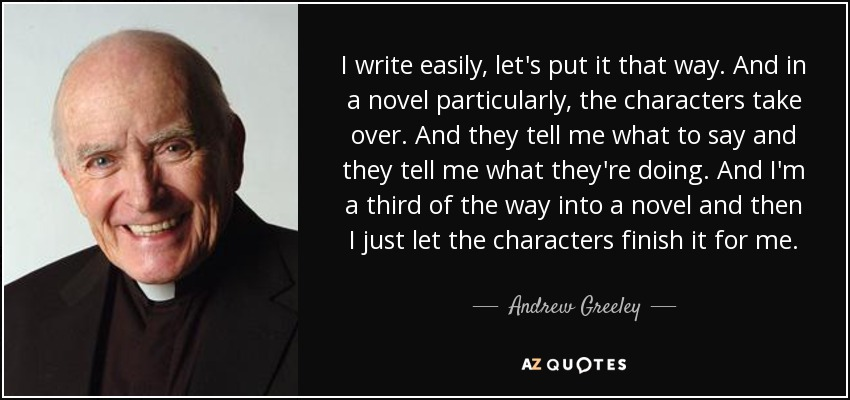 I write easily, let's put it that way. And in a novel particularly, the characters take over. And they tell me what to say and they tell me what they're doing. And I'm a third of the way into a novel and then I just let the characters finish it for me. - Andrew Greeley