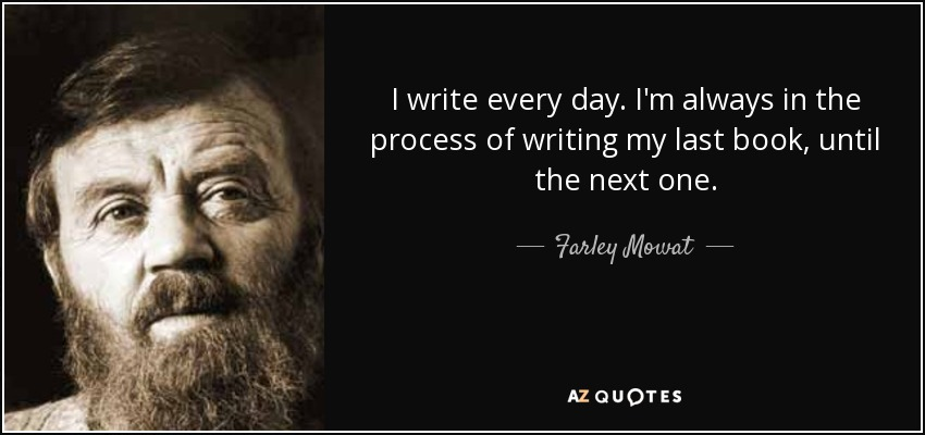 I write every day. I'm always in the process of writing my last book, until the next one. - Farley Mowat