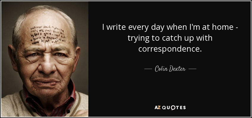 I write every day when I'm at home - trying to catch up with correspondence. - Colin Dexter