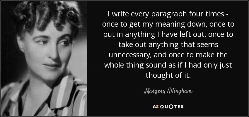 I write every paragraph four times - once to get my meaning down, once to put in anything I have left out, once to take out anything that seems unnecessary, and once to make the whole thing sound as if I had only just thought of it. - Margery Allingham