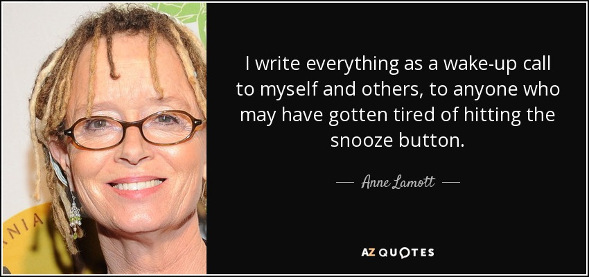 I write everything as a wake-up call to myself and others, to anyone who may have gotten tired of hitting the snooze button. - Anne Lamott