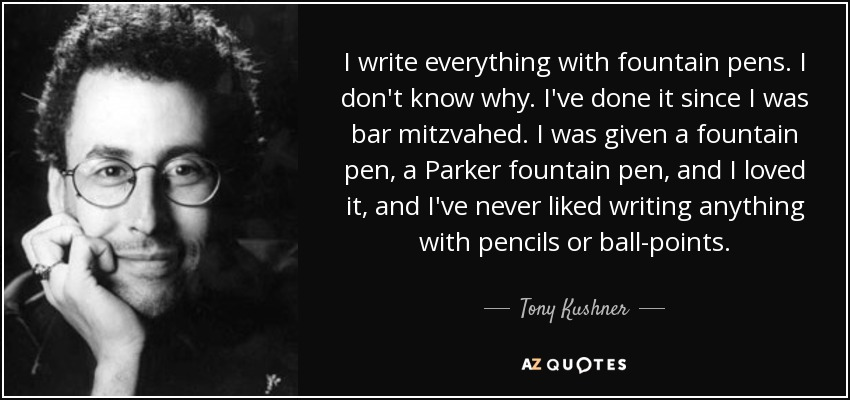 I write everything with fountain pens. I don't know why. I've done it since I was bar mitzvahed. I was given a fountain pen, a Parker fountain pen, and I loved it, and I've never liked writing anything with pencils or ball-points. - Tony Kushner