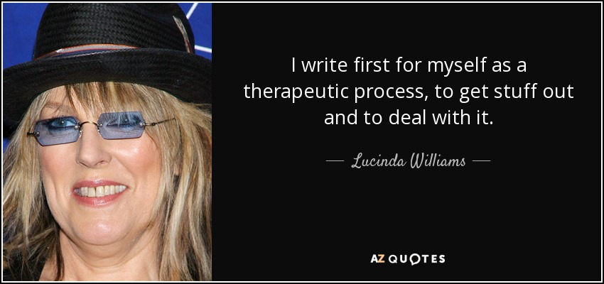 I write first for myself as a therapeutic process, to get stuff out and to deal with it. - Lucinda Williams