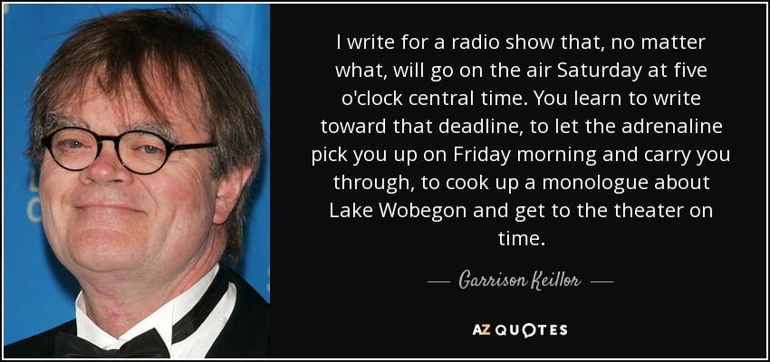 I write for a radio show that, no matter what, will go on the air Saturday at five o'clock central time. You learn to write toward that deadline, to let the adrenaline pick you up on Friday morning and carry you through, to cook up a monologue about Lake Wobegon and get to the theater on time. - Garrison Keillor