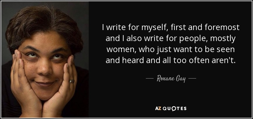 I write for myself, first and foremost and I also write for people, mostly women, who just want to be seen and heard and all too often aren't. - Roxane Gay