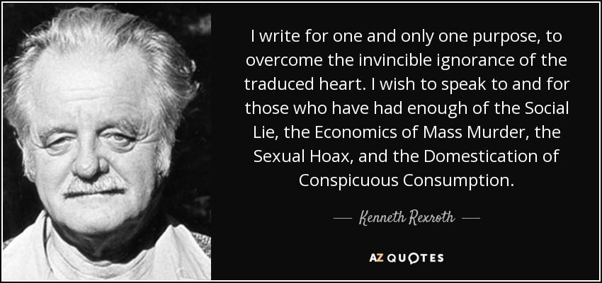 I write for one and only one purpose, to overcome the invincible ignorance of the traduced heart. […] I wish to speak to and for those who have had enough of the Social Lie, the Economics of Mass Murder, the Sexual Hoax, and the Domestication of Conspicuous Consumption. - Kenneth Rexroth