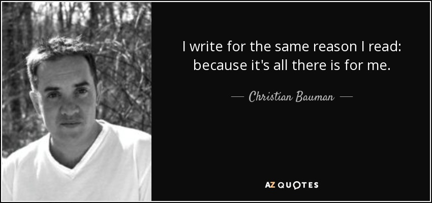 I write for the same reason I read: because it's all there is for me. - Christian Bauman