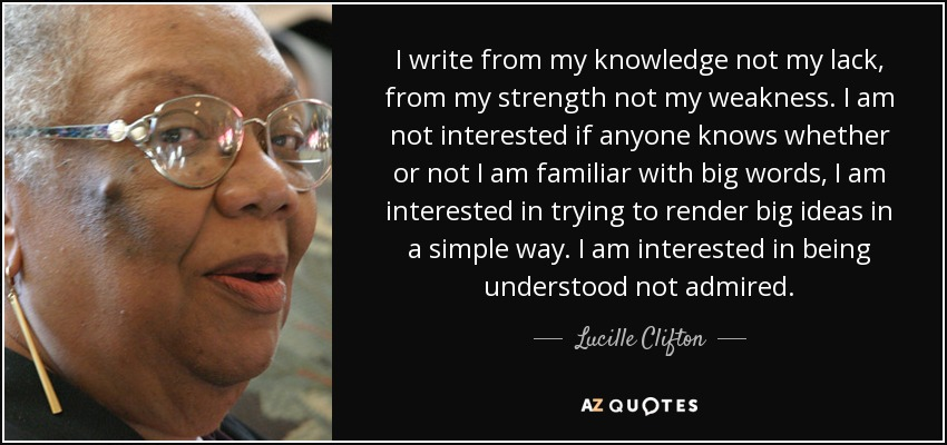 I write from my knowledge not my lack, from my strength not my weakness. I am not interested if anyone knows whether or not I am familiar with big words, I am interested in trying to render big ideas in a simple way. I am interested in being understood not admired. - Lucille Clifton