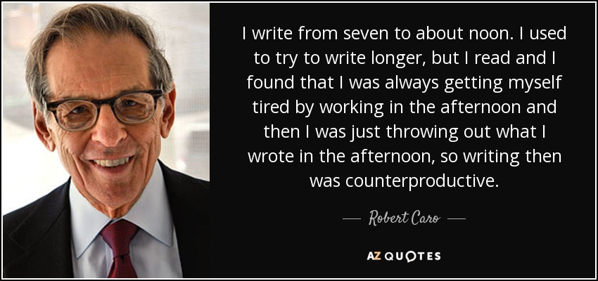 I write from seven to about noon. I used to try to write longer, but I read and I found that I was always getting myself tired by working in the afternoon and then I was just throwing out what I wrote in the afternoon, so writing then was counterproductive. - Robert Caro