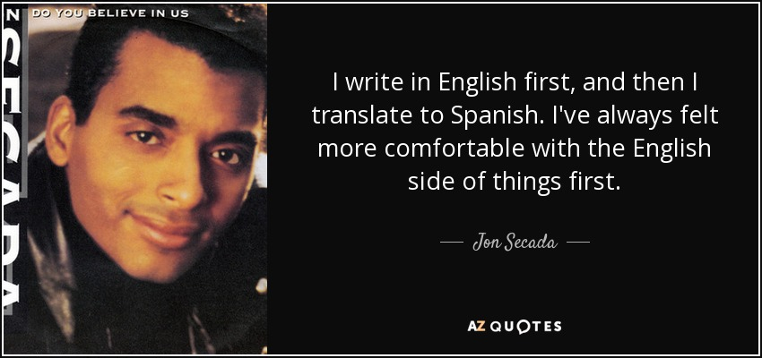I write in English first, and then I translate to Spanish. I've always felt more comfortable with the English side of things first. - Jon Secada
