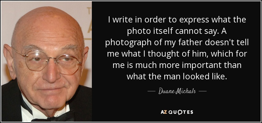 I write in order to express what the photo itself cannot say. A photograph of my father doesn't tell me what I thought of him, which for me is much more important than what the man looked like. - Duane Michals