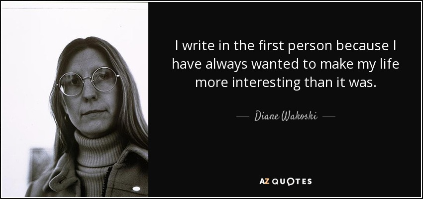 I write in the first person because I have always wanted to make my life more interesting than it was. - Diane Wakoski