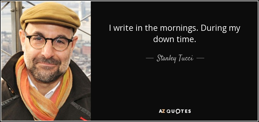 I write in the mornings. During my down time. - Stanley Tucci