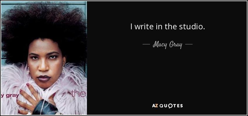 I write in the studio. - Macy Gray