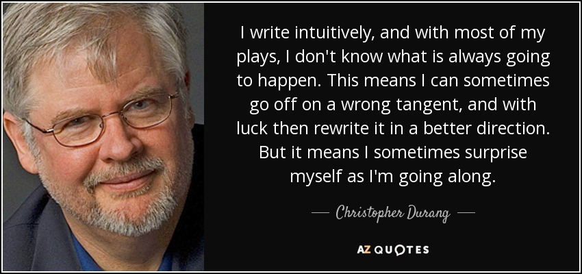 I write intuitively, and with most of my plays, I don't know what is always going to happen. This means I can sometimes go off on a wrong tangent, and with luck then rewrite it in a better direction. But it means I sometimes surprise myself as I'm going along. - Christopher Durang