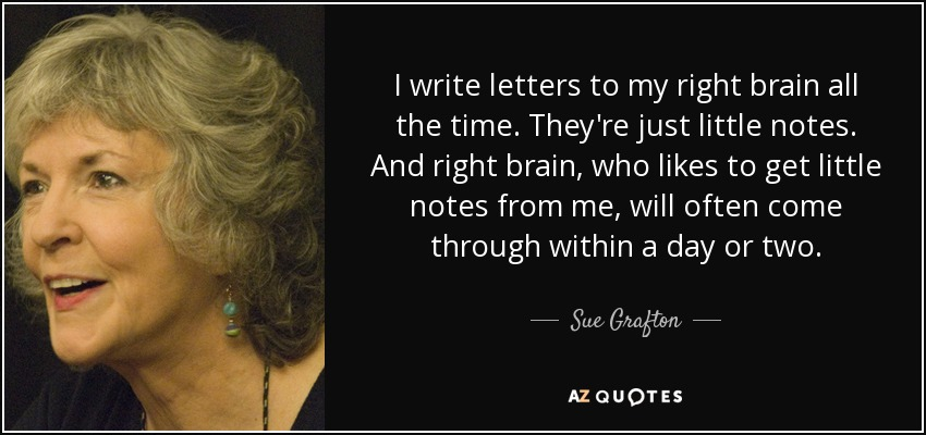 I write letters to my right brain all the time. They're just little notes. And right brain, who likes to get little notes from me, will often come through within a day or two. - Sue Grafton