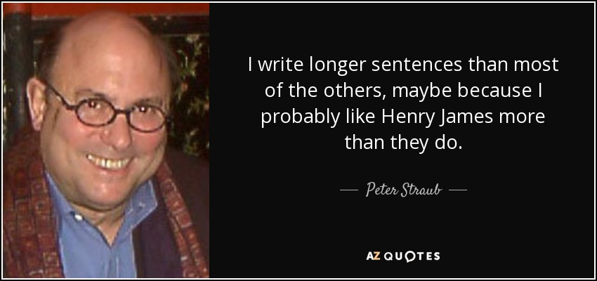 I write longer sentences than most of the others, maybe because I probably like Henry James more than they do. - Peter Straub