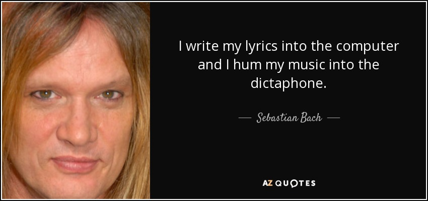I write my lyrics into the computer and I hum my music into the dictaphone. - Sebastian Bach