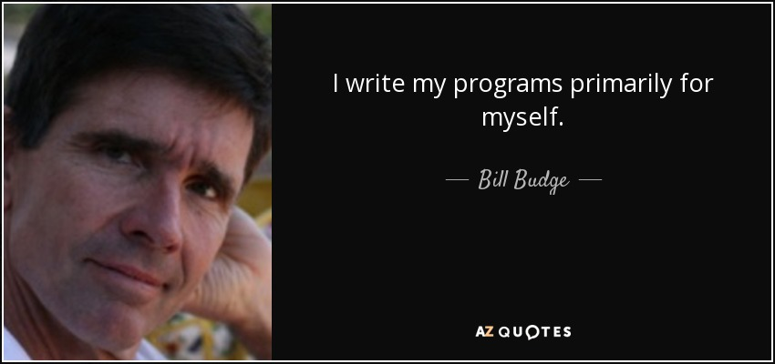 I write my programs primarily for myself. - Bill Budge