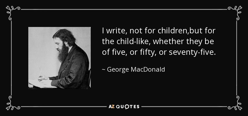 I write, not for children,but for the child-like, whether they be of five, or fifty, or seventy-five. - George MacDonald