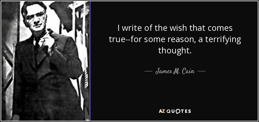 I write of the wish that comes true--for some reason, a terrifying thought. - James M. Cain