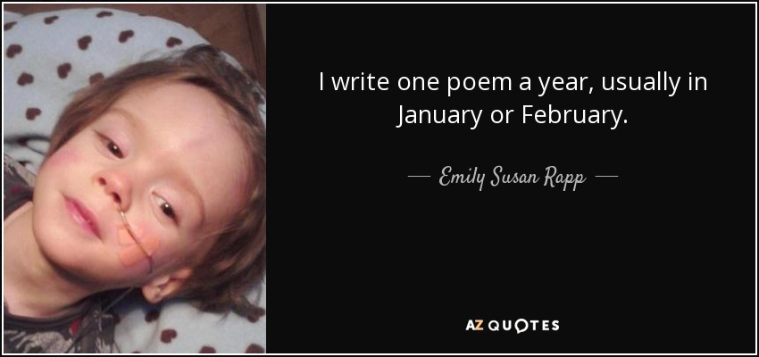 I write one poem a year, usually in January or February. - Emily Susan Rapp