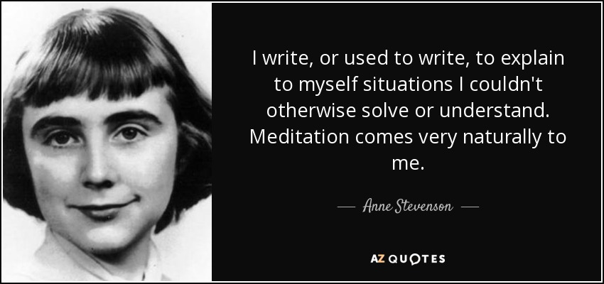 I write, or used to write, to explain to myself situations I couldn't otherwise solve or understand. Meditation comes very naturally to me. - Anne Stevenson