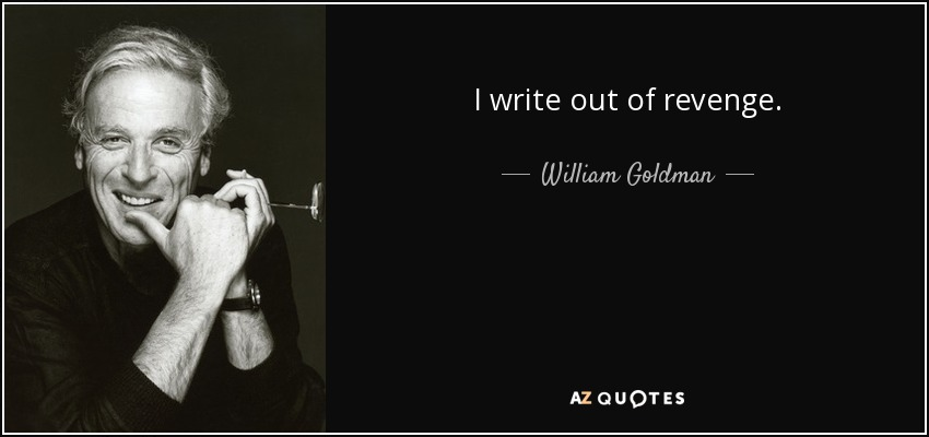I write out of revenge. - William Goldman