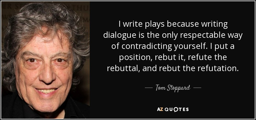I write plays because writing dialogue is the only respectable way of contradicting yourself. I put a position, rebut it, refute the rebuttal, and rebut the refutation. - Tom Stoppard