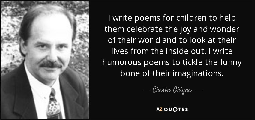 I write poems for children to help them celebrate the joy and wonder of their world and to look at their lives from the inside out. I write humorous poems to tickle the funny bone of their imaginations. - Charles Ghigna