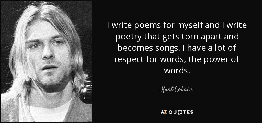 I write poems for myself and I write poetry that gets torn apart and becomes songs. I have a lot of respect for words, the power of words. - Kurt Cobain