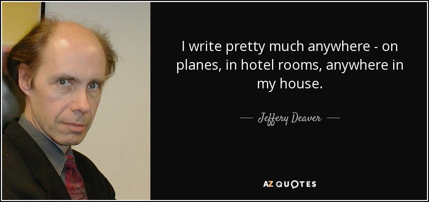 I write pretty much anywhere - on planes, in hotel rooms, anywhere in my house. - Jeffery Deaver