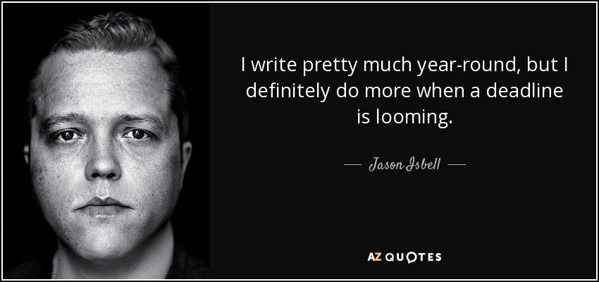 I write pretty much year-round, but I definitely do more when a deadline is looming. - Jason Isbell