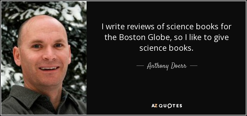 I write reviews of science books for the Boston Globe, so I like to give science books. - Anthony Doerr