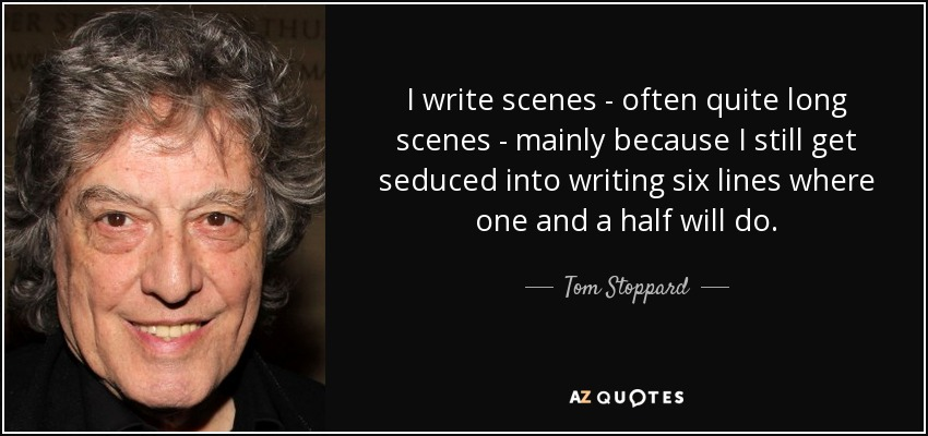 I write scenes - often quite long scenes - mainly because I still get seduced into writing six lines where one and a half will do. - Tom Stoppard