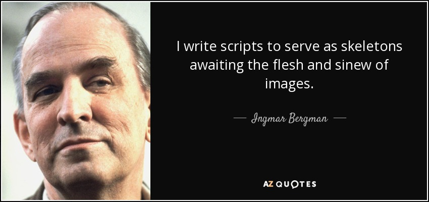 I write scripts to serve as skeletons awaiting the flesh and sinew of images. - Ingmar Bergman