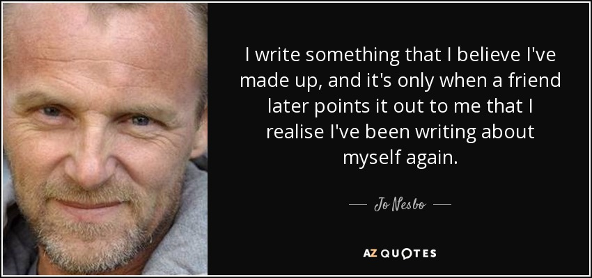 I write something that I believe I've made up, and it's only when a friend later points it out to me that I realise I've been writing about myself again. - Jo Nesbo