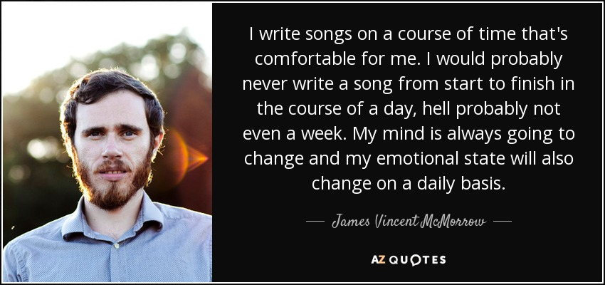 I write songs on a course of time that's comfortable for me. I would probably never write a song from start to finish in the course of a day, hell probably not even a week. My mind is always going to change and my emotional state will also change on a daily basis. - James Vincent McMorrow