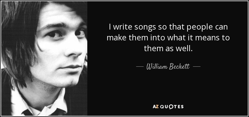 I write songs so that people can make them into what it means to them as well. - William Beckett