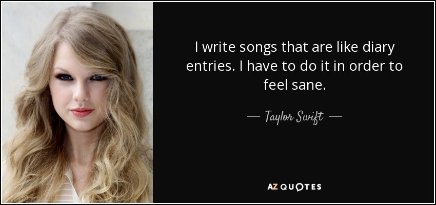 I write songs that are like diary entries. I have to do it in order to feel sane. - Taylor Swift