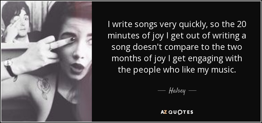 Halsey Quote I Write Songs Very Quickly So The 20 Minutes Of