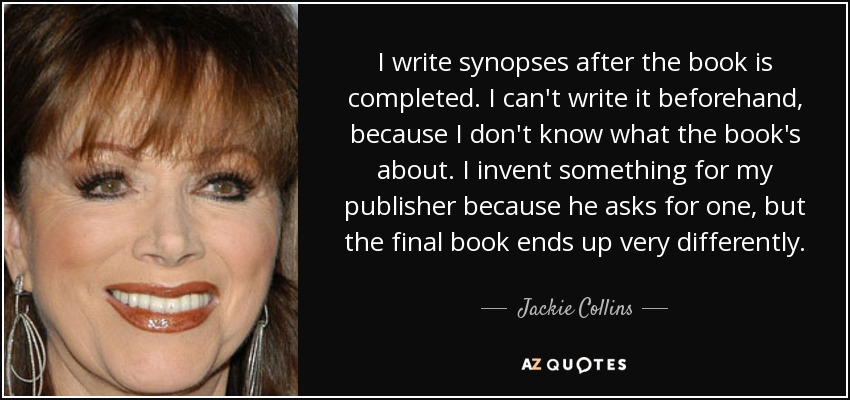 I write synopses after the book is completed. I can't write it beforehand, because I don't know what the book's about. I invent something for my publisher because he asks for one, but the final book ends up very differently. - Jackie Collins