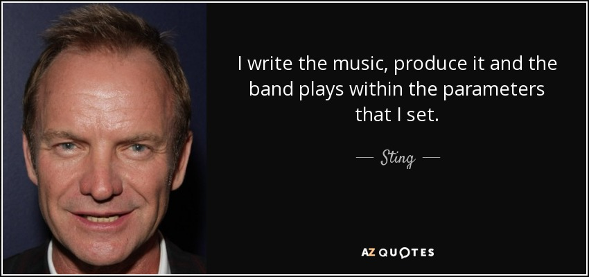 I write the music, produce it and the band plays within the parameters that I set. - Sting