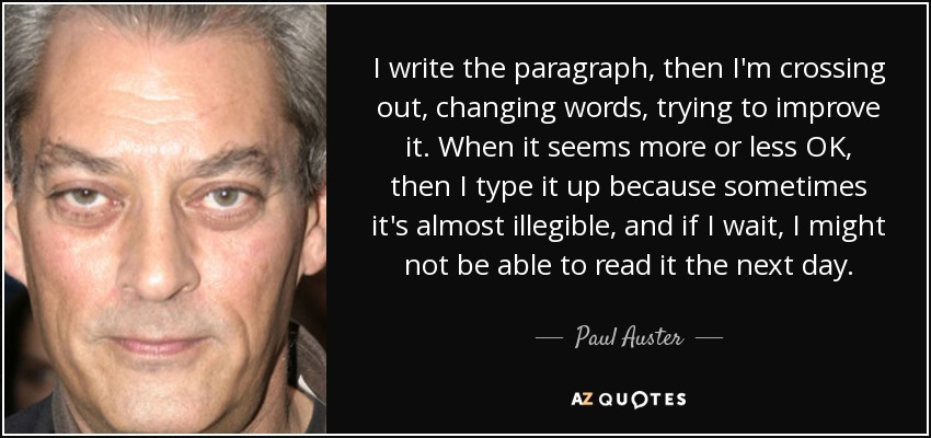 I write the paragraph, then I'm crossing out, changing words, trying to improve it. When it seems more or less OK, then I type it up because sometimes it's almost illegible, and if I wait, I might not be able to read it the next day. - Paul Auster