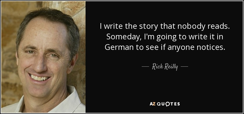 I write the story that nobody reads. Someday, I'm going to write it in German to see if anyone notices. - Rick Reilly