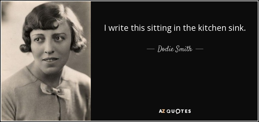 Dodie Smith quote: I write this sitting in the kitchen sink.