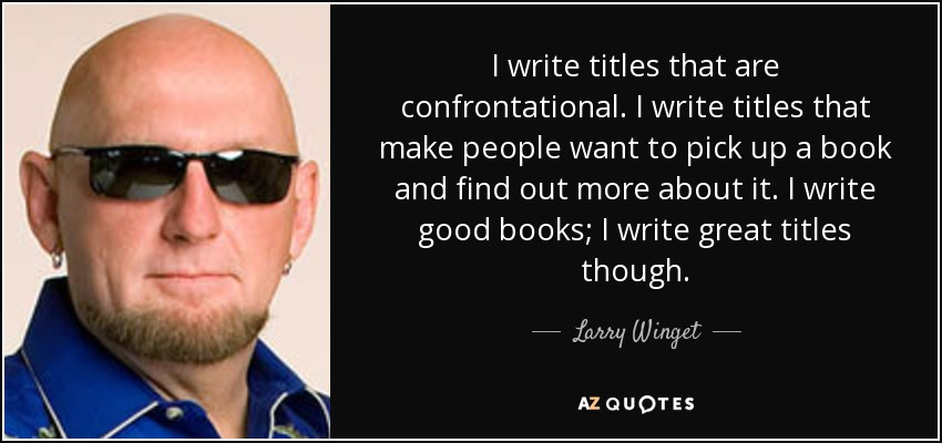 I write titles that are confrontational. I write titles that make people want to pick up a book and find out more about it. I write good books; I write great titles though. - Larry Winget