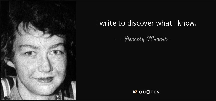 I write to discover what I know. - Flannery O'Connor